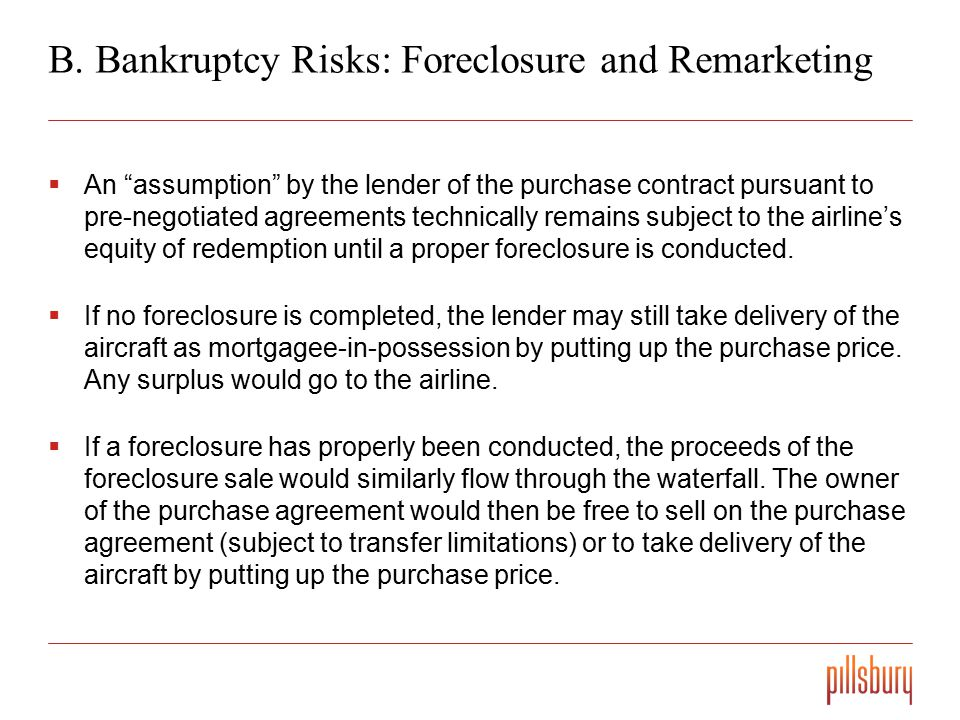 """B. Bankruptcy Risks: Foreclosure and Remarketing  An """"assumption"""" by the lender of the purchase contract pursuant to pre-negotiated agreements techni"""