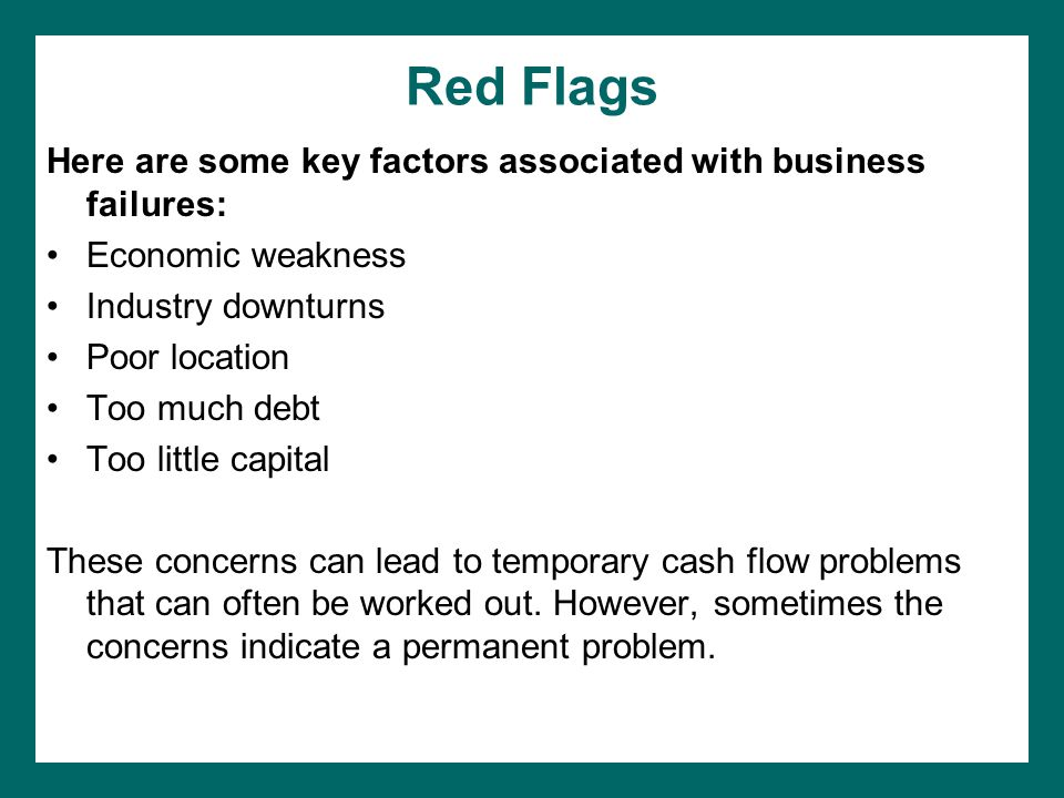 Red Flags Here are some key factors associated with business failures: Economic weakness Industry downturns Poor location Too much debt Too little capital These concerns can lead to temporary cash flow problems that can often be worked out.