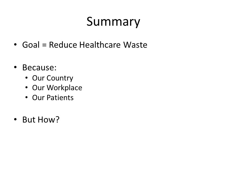 Summary Goal = Reduce Healthcare Waste Because: Our Country Our Workplace Our Patients But How