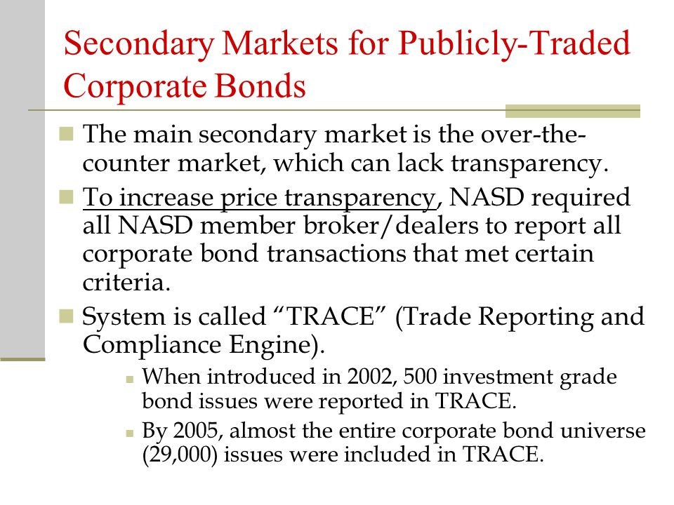 Secondary Markets for Publicly-Traded Corporate Bonds The main secondary market is the over-the- counter market, which can lack transparency.