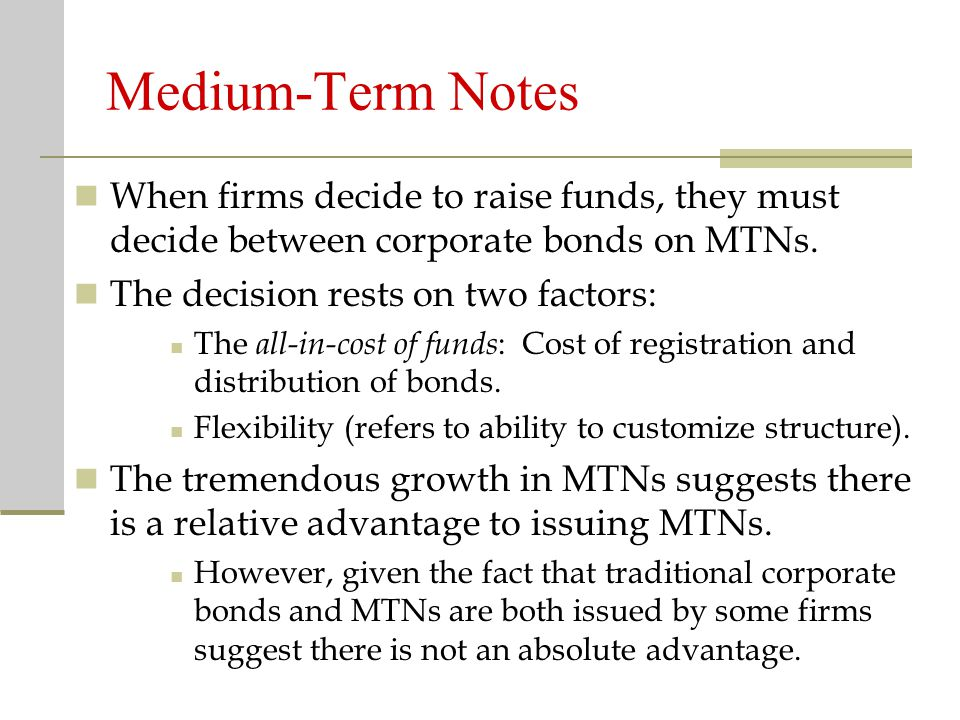 Medium-Term Notes When firms decide to raise funds, they must decide between corporate bonds on MTNs.