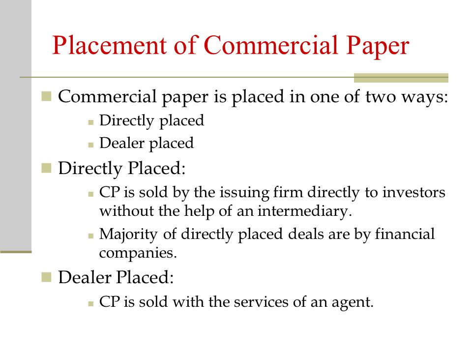 Placement of Commercial Paper Commercial paper is placed in one of two ways: Directly placed Dealer placed Directly Placed: CP is sold by the issuing firm directly to investors without the help of an intermediary.