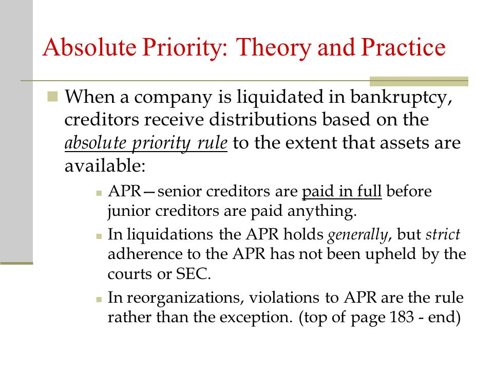 Absolute Priority: Theory and Practice When a company is liquidated in bankruptcy, creditors receive distributions based on the absolute priority rule to the extent that assets are available: APR—senior creditors are paid in full before junior creditors are paid anything.