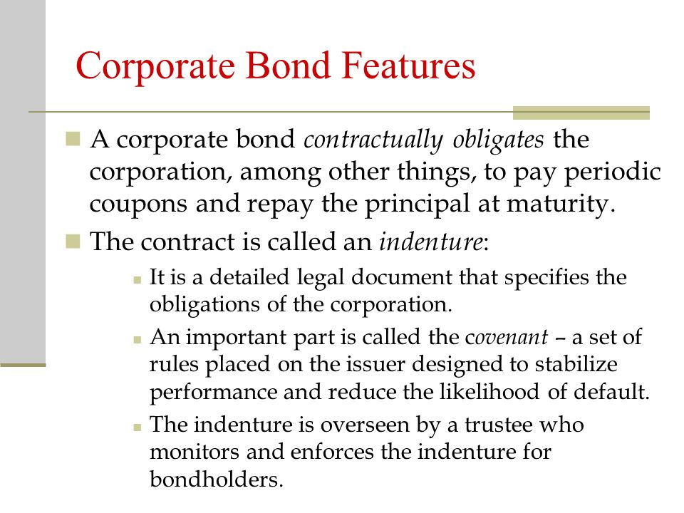 Corporate Bond Features A corporate bond contractually obligates the corporation, among other things, to pay periodic coupons and repay the principal at maturity.