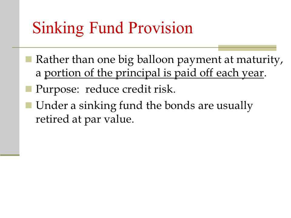 Sinking Fund Provision Rather than one big balloon payment at maturity, a portion of the principal is paid off each year.