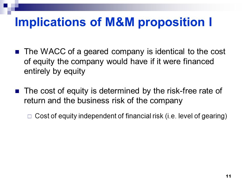Implications of M&M proposition I The WACC of a geared company is identical to the cost of equity the company would have if it were financed entirely by equity The cost of equity is determined by the risk-free rate of return and the business risk of the company  Cost of equity independent of financial risk (i.e.