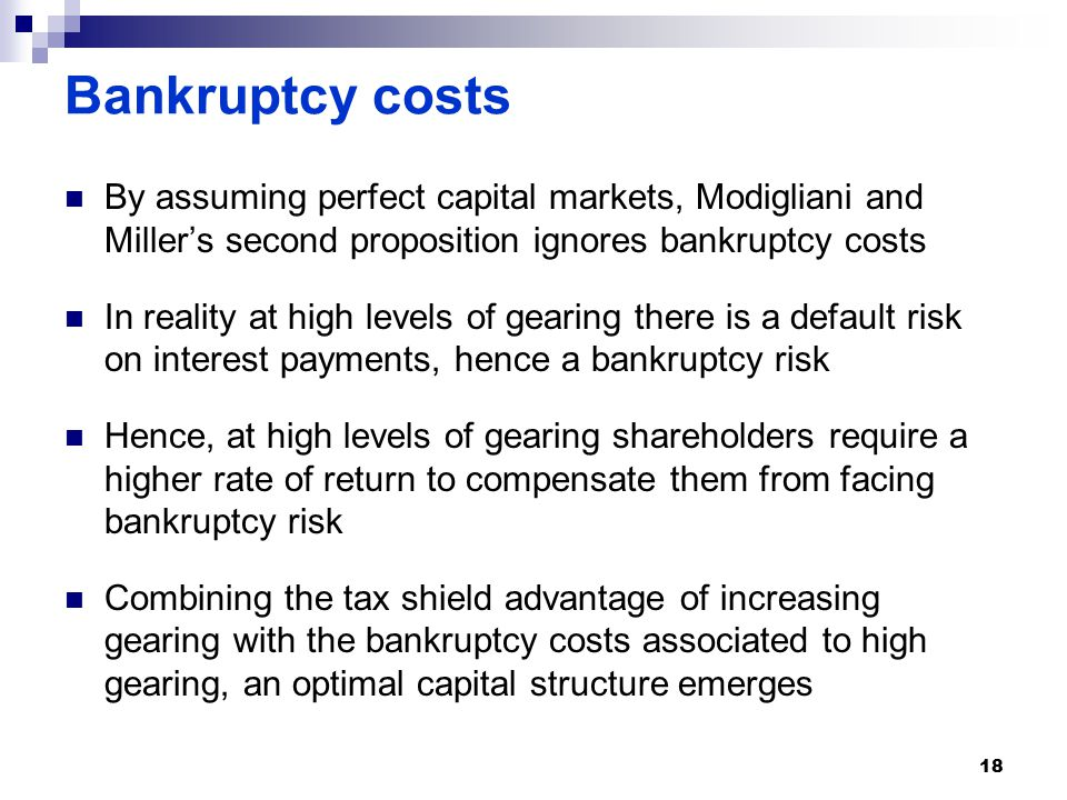 Bankruptcy costs By assuming perfect capital markets, Modigliani and Miller's second proposition ignores bankruptcy costs In reality at high levels of gearing there is a default risk on interest payments, hence a bankruptcy risk Hence, at high levels of gearing shareholders require a higher rate of return to compensate them from facing bankruptcy risk Combining the tax shield advantage of increasing gearing with the bankruptcy costs associated to high gearing, an optimal capital structure emerges 18
