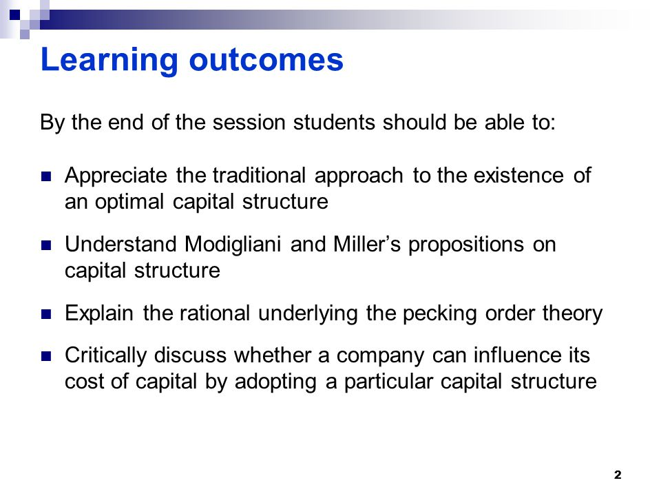 Learning outcomes By the end of the session students should be able to: Appreciate the traditional approach to the existence of an optimal capital structure Understand Modigliani and Miller's propositions on capital structure Explain the rational underlying the pecking order theory Critically discuss whether a company can influence its cost of capital by adopting a particular capital structure 2