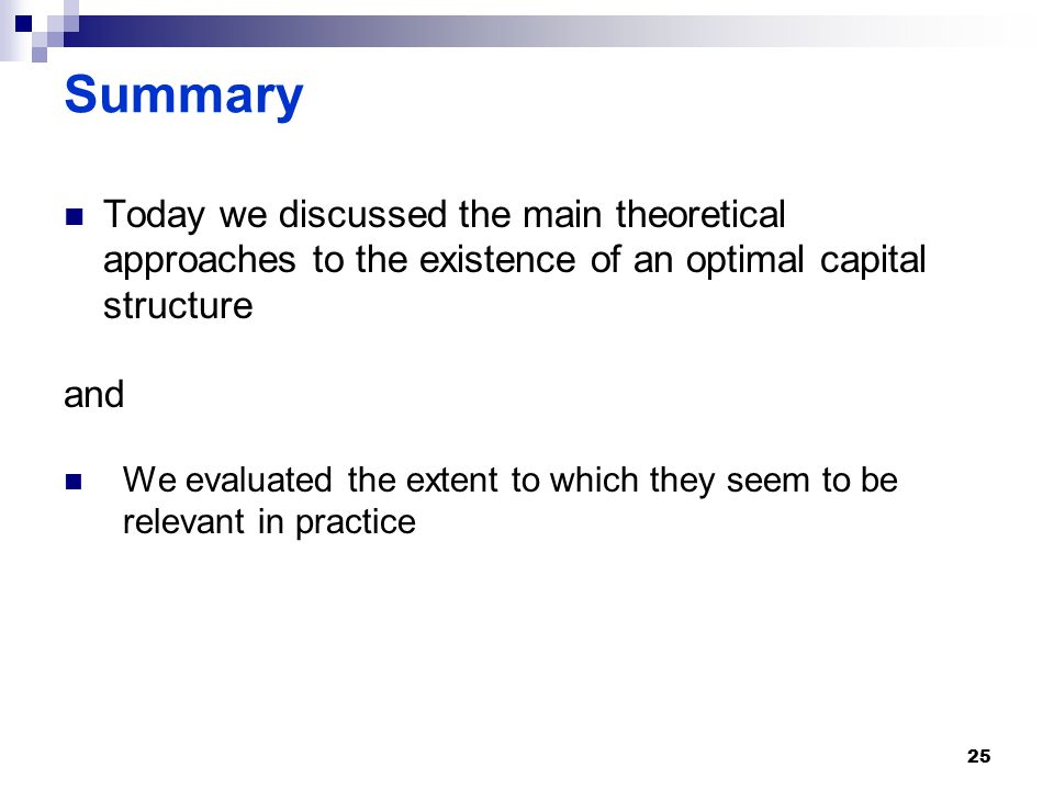 Summary Today we discussed the main theoretical approaches to the existence of an optimal capital structure and We evaluated the extent to which they seem to be relevant in practice 25