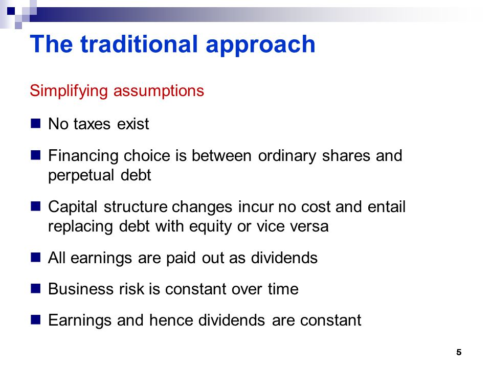 The traditional approach Simplifying assumptions No taxes exist Financing choice is between ordinary shares and perpetual debt Capital structure changes incur no cost and entail replacing debt with equity or vice versa All earnings are paid out as dividends Business risk is constant over time Earnings and hence dividends are constant 5