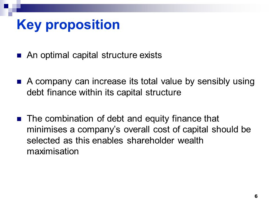 Key proposition An optimal capital structure exists A company can increase its total value by sensibly using debt finance within its capital structure The combination of debt and equity finance that minimises a company's overall cost of capital should be selected as this enables shareholder wealth maximisation 6