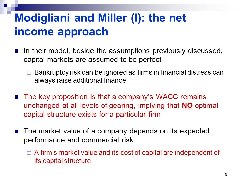 Modigliani and Miller (I): the net income approach In their model, beside the assumptions previously discussed, capital markets are assumed to be perfect  Bankruptcy risk can be ignored as firms in financial distress can always raise additional finance The key proposition is that a company's WACC remains unchanged at all levels of gearing, implying that NO optimal capital structure exists for a particular firm The market value of a company depends on its expected performance and commercial risk  A firm's market value and its cost of capital are independent of its capital structure 9