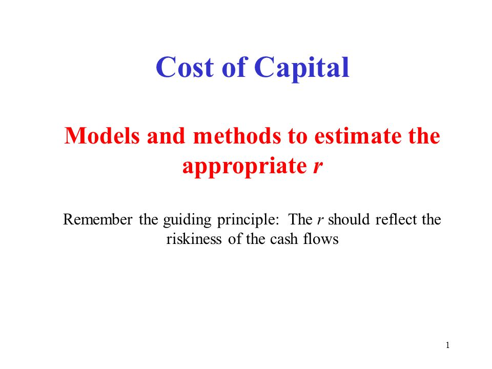1 Cost of Capital Models and methods to estimate the appropriate r Remember the guiding principle: The r should reflect the riskiness of the cash flows