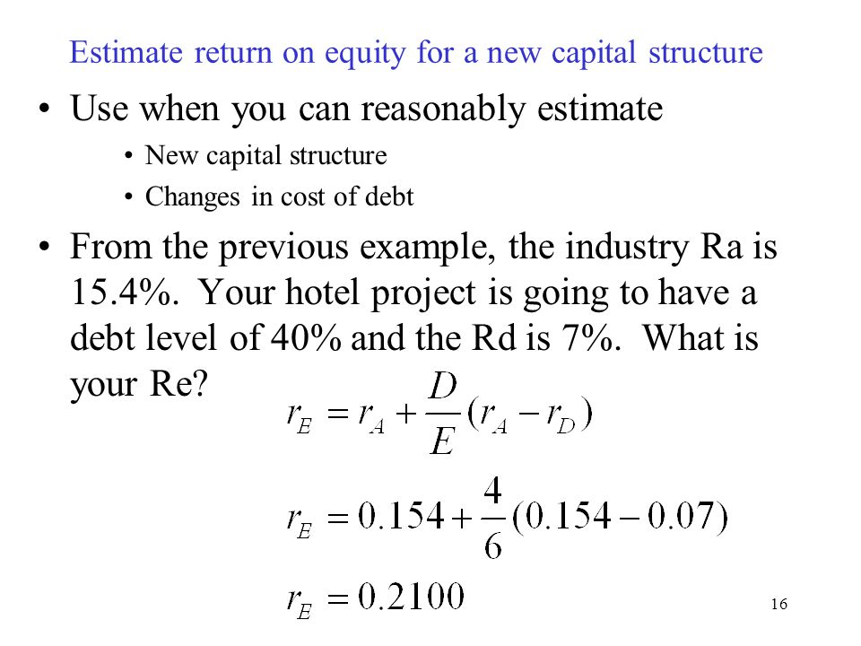 16 Estimate return on equity for a new capital structure Use when you can reasonably estimate New capital structure Changes in cost of debt From the previous example, the industry Ra is 15.4%.