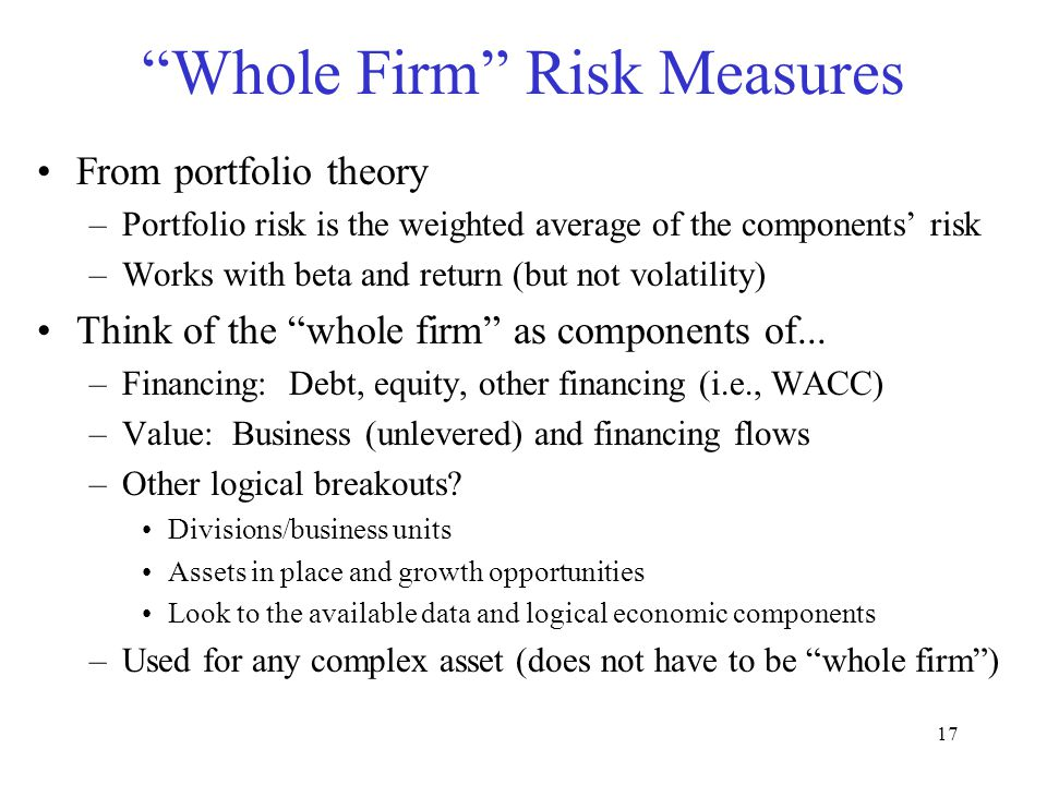 "17 ""Whole Firm"" Risk Measures From portfolio theory –Portfolio risk is the weighted average of the components' risk –Works with beta and return (but n"