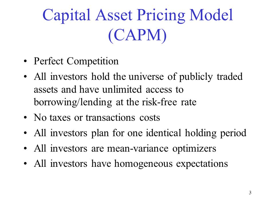 3 Capital Asset Pricing Model (CAPM) Perfect Competition All investors hold the universe of publicly traded assets and have unlimited access to borrowing/lending at the risk-free rate No taxes or transactions costs All investors plan for one identical holding period All investors are mean-variance optimizers All investors have homogeneous expectations
