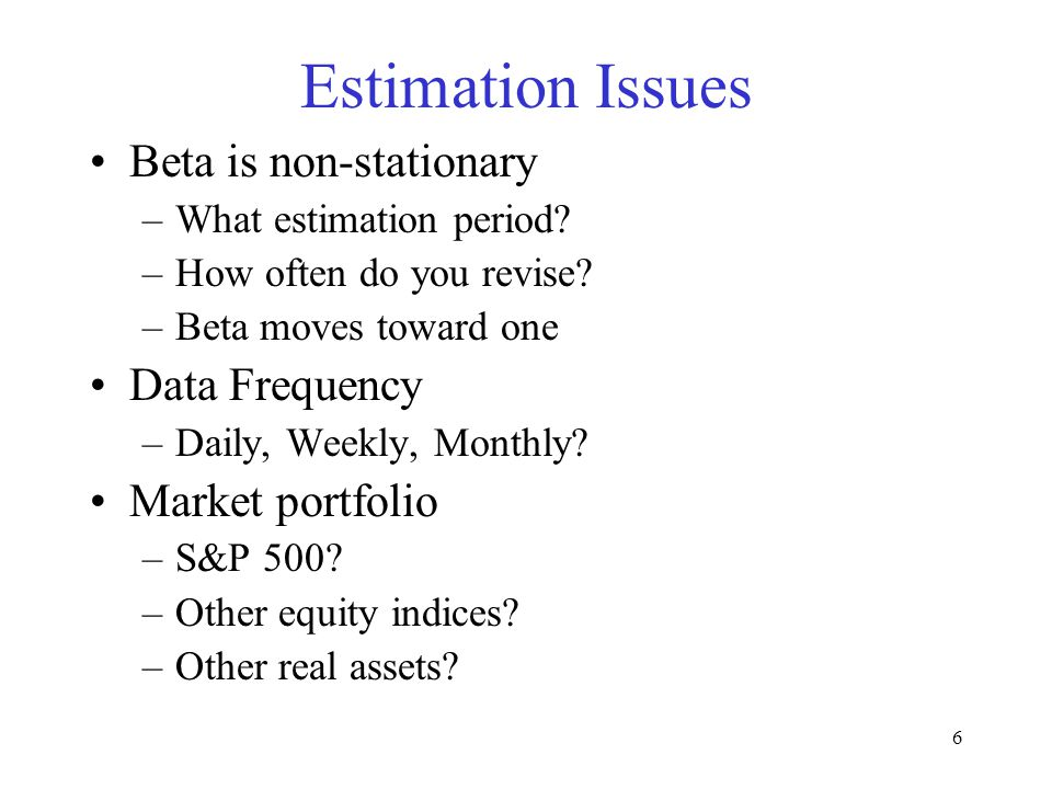 6 Estimation Issues Beta is non-stationary –What estimation period? –How often do you revise? –Beta moves toward one Data Frequency –Daily, Weekly, Mo