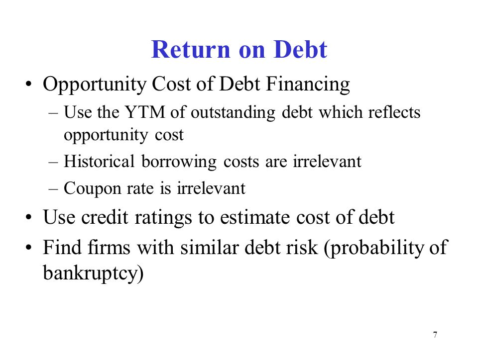 7 Return on Debt Opportunity Cost of Debt Financing –Use the YTM of outstanding debt which reflects opportunity cost –Historical borrowing costs are irrelevant –Coupon rate is irrelevant Use credit ratings to estimate cost of debt Find firms with similar debt risk (probability of bankruptcy)