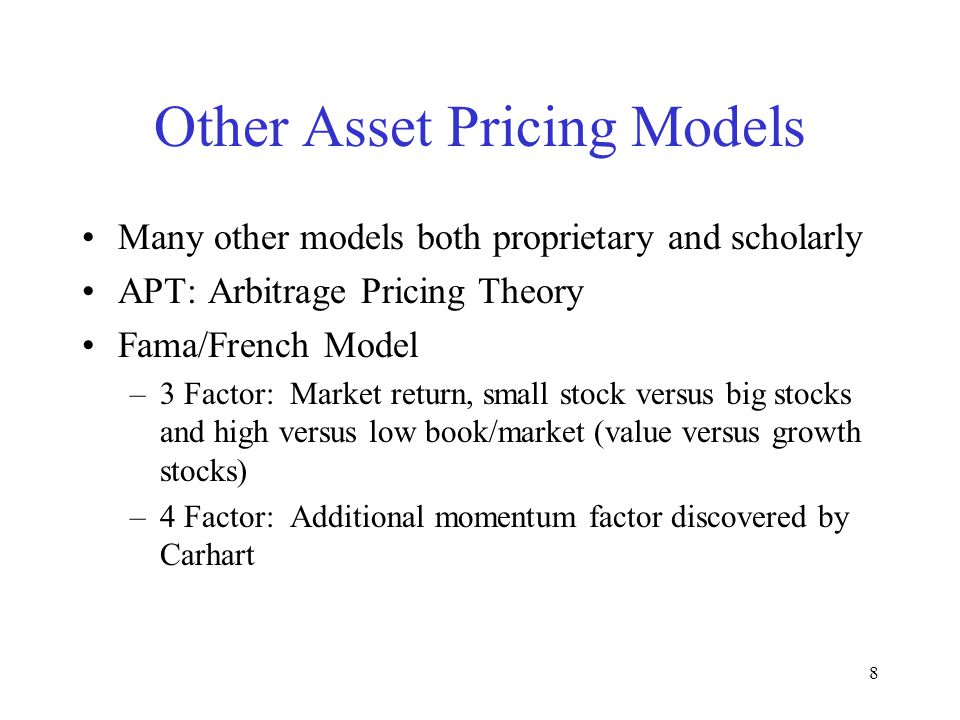 8 Other Asset Pricing Models Many other models both proprietary and scholarly APT: Arbitrage Pricing Theory Fama/French Model –3 Factor: Market return, small stock versus big stocks and high versus low book/market (value versus growth stocks) –4 Factor: Additional momentum factor discovered by Carhart