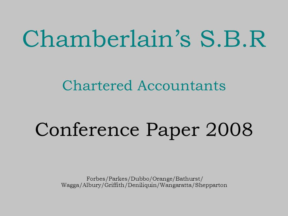 Chamberlain's S.B.R Chartered Accountants Conference Paper 2008 Forbes/Parkes/Dubbo/Orange/Bathurst/ Wagga/Albury/Griffith/Deniliquin/Wangaratta/Shepparton