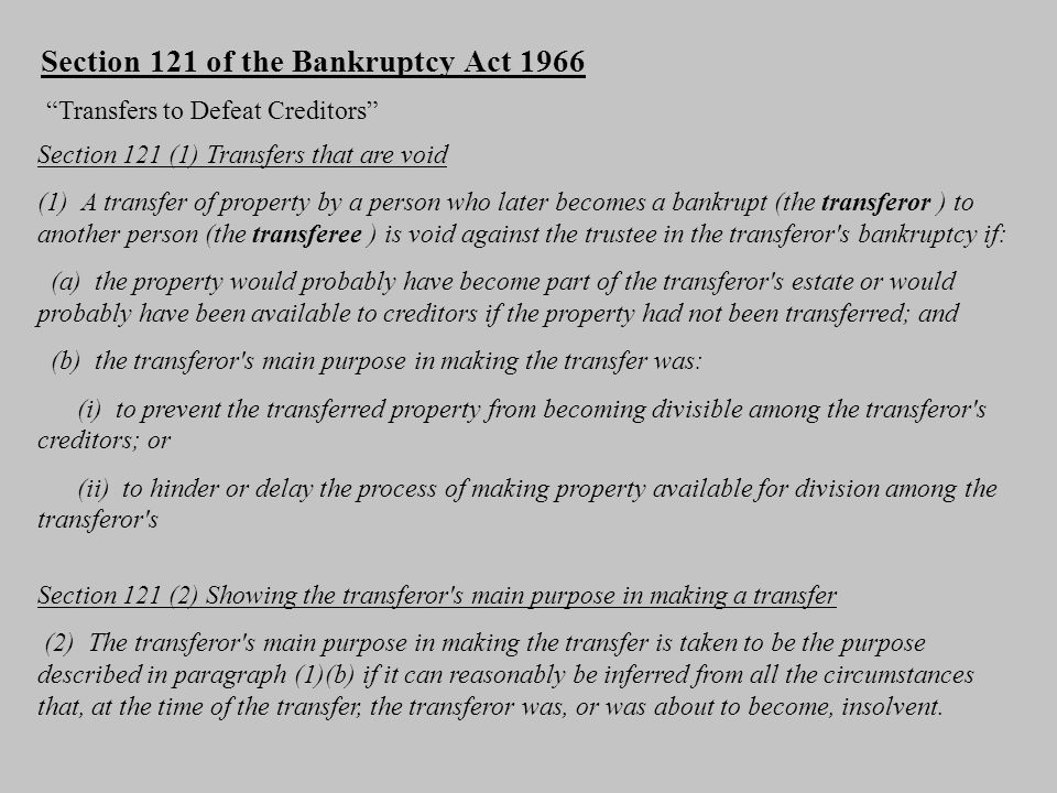 Section 121 of the Bankruptcy Act 1966 Transfers to Defeat Creditors Section 121 (1) Transfers that are void (1) A transfer of property by a person who later becomes a bankrupt (the transferor ) to another person (the transferee ) is void against the trustee in the transferor s bankruptcy if: (a) the property would probably have become part of the transferor s estate or would probably have been available to creditors if the property had not been transferred; and (b) the transferor s main purpose in making the transfer was: (i) to prevent the transferred property from becoming divisible among the transferor s creditors; or (ii) to hinder or delay the process of making property available for division among the transferor s Section 121 (2) Showing the transferor s main purpose in making a transfer (2) The transferor s main purpose in making the transfer is taken to be the purpose described in paragraph (1)(b) if it can reasonably be inferred from all the circumstances that, at the time of the transfer, the transferor was, or was about to become, insolvent.