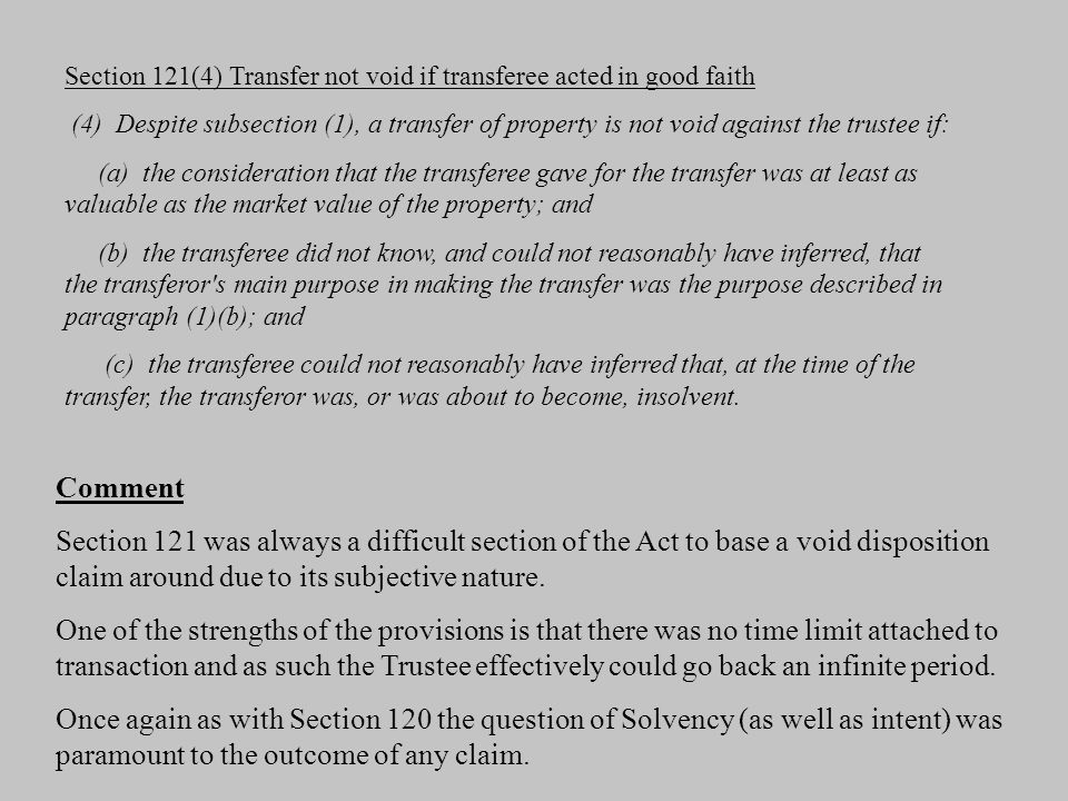 Section 121(4) Transfer not void if transferee acted in good faith (4) Despite subsection (1), a transfer of property is not void against the trustee if: (a) the consideration that the transferee gave for the transfer was at least as valuable as the market value of the property; and (b) the transferee did not know, and could not reasonably have inferred, that the transferor s main purpose in making the transfer was the purpose described in paragraph (1)(b); and (c) the transferee could not reasonably have inferred that, at the time of the transfer, the transferor was, or was about to become, insolvent.
