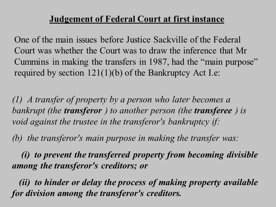 Judgement of Federal Court at first instance One of the main issues before Justice Sackville of the Federal Court was whether the Court was to draw the inference that Mr Cummins in making the transfers in 1987, had the main purpose required by section 121(1)(b) of the Bankruptcy Act I.e: (1) A transfer of property by a person who later becomes a bankrupt (the transferor ) to another person (the transferee ) is void against the trustee in the transferor s bankruptcy if: (b) the transferor s main purpose in making the transfer was: (i) to prevent the transferred property from becoming divisible among the transferor s creditors; or (ii) to hinder or delay the process of making property available for division among the transferor s creditors.