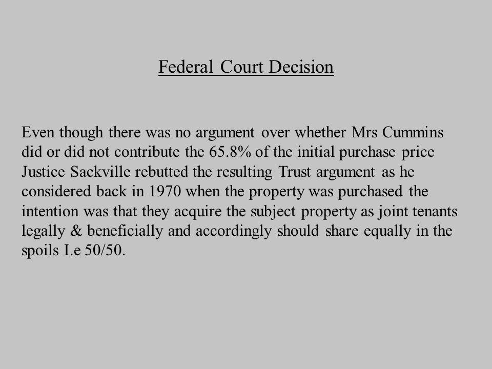 Federal Court Decision Even though there was no argument over whether Mrs Cummins did or did not contribute the 65.8% of the initial purchase price Justice Sackville rebutted the resulting Trust argument as he considered back in 1970 when the property was purchased the intention was that they acquire the subject property as joint tenants legally & beneficially and accordingly should share equally in the spoils I.e 50/50.
