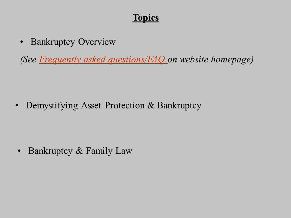Topics Bankruptcy Overview (See Frequently asked questions/FAQ on website homepage)Frequently asked questions/FAQ Demystifying Asset Protection & Bankruptcy Bankruptcy & Family Law