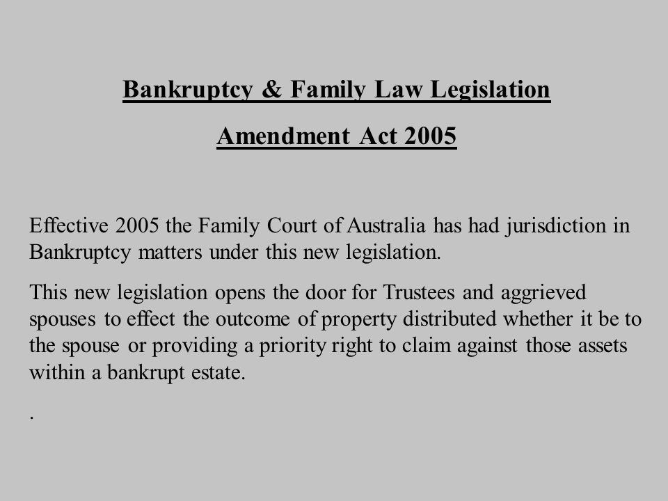 Bankruptcy & Family Law Legislation Amendment Act 2005 Effective 2005 the Family Court of Australia has had jurisdiction in Bankruptcy matters under this new legislation.