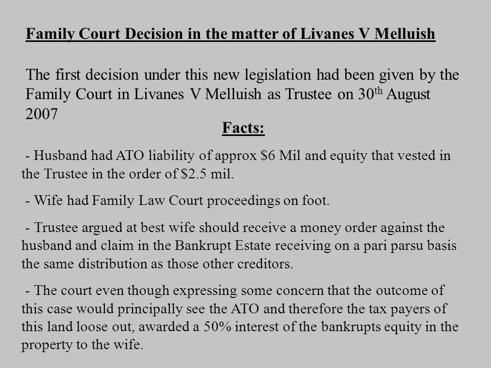 The first decision under this new legislation had been given by the Family Court in Livanes V Melluish as Trustee on 30 th August 2007 Family Court Decision in the matter of Livanes V Melluish Facts: - Husband had ATO liability of approx $6 Mil and equity that vested in the Trustee in the order of $2.5 mil.