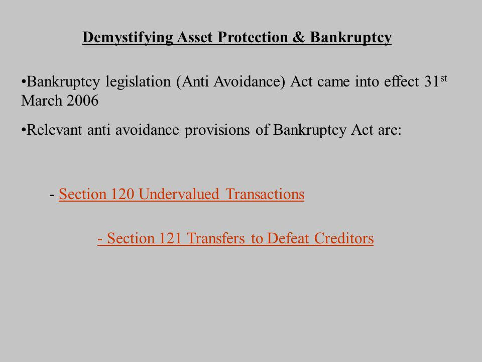Demystifying Asset Protection & Bankruptcy Bankruptcy legislation (Anti Avoidance) Act came into effect 31 st March 2006 Relevant anti avoidance provisions of Bankruptcy Act are: - Section 120 Undervalued TransactionsSection 120 Undervalued Transactions - Section 121 Transfers to Defeat Creditors
