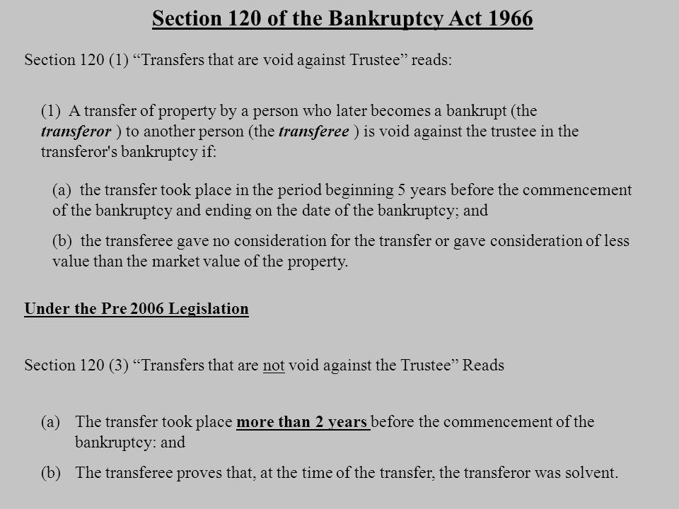 Under the NEW Anti Avoidance Legislation, Section 120 (3) Transfers not void against Trustee reads: (a) in the case of a transfer to a related entity of the transferor:related entity (i) the transfer took place more than 4 years before the commencement of the bankruptcy; and (ii) the transferee proves that, at the time of the transfer, the transferor was solvent; or (b) in any other case: (i) the transfer took place more than 2 years before the commencement of the bankruptcy; and (ii) the transferee proves that, at the time of the transfer, the transferor was solvent.