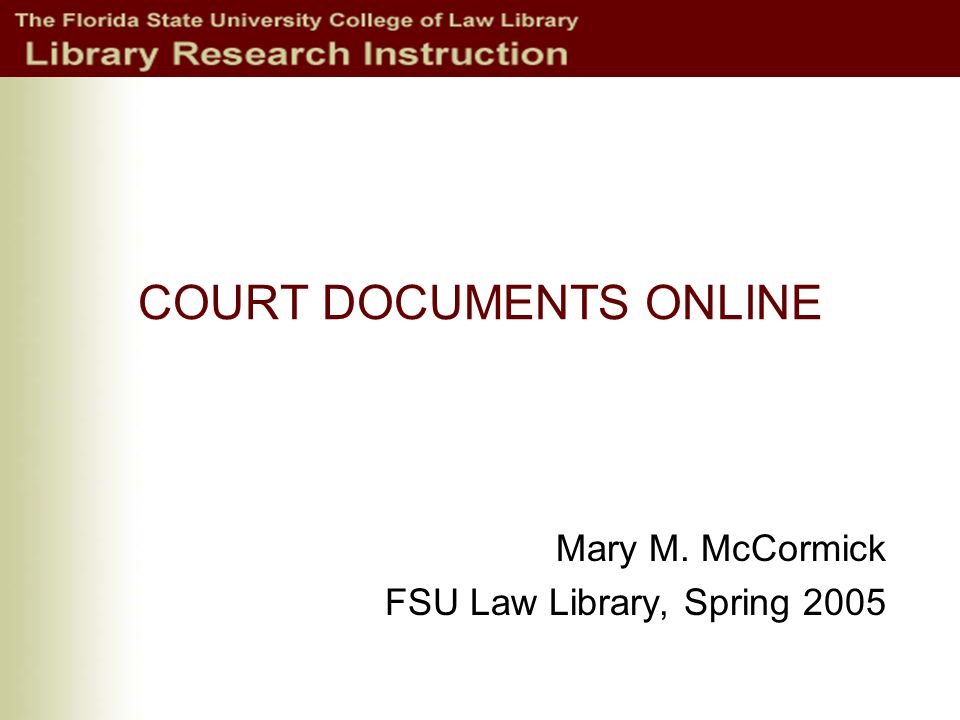 COURT DOCUMENTS ONLINE Mary M. McCormick FSU Law Library, Spring 2005