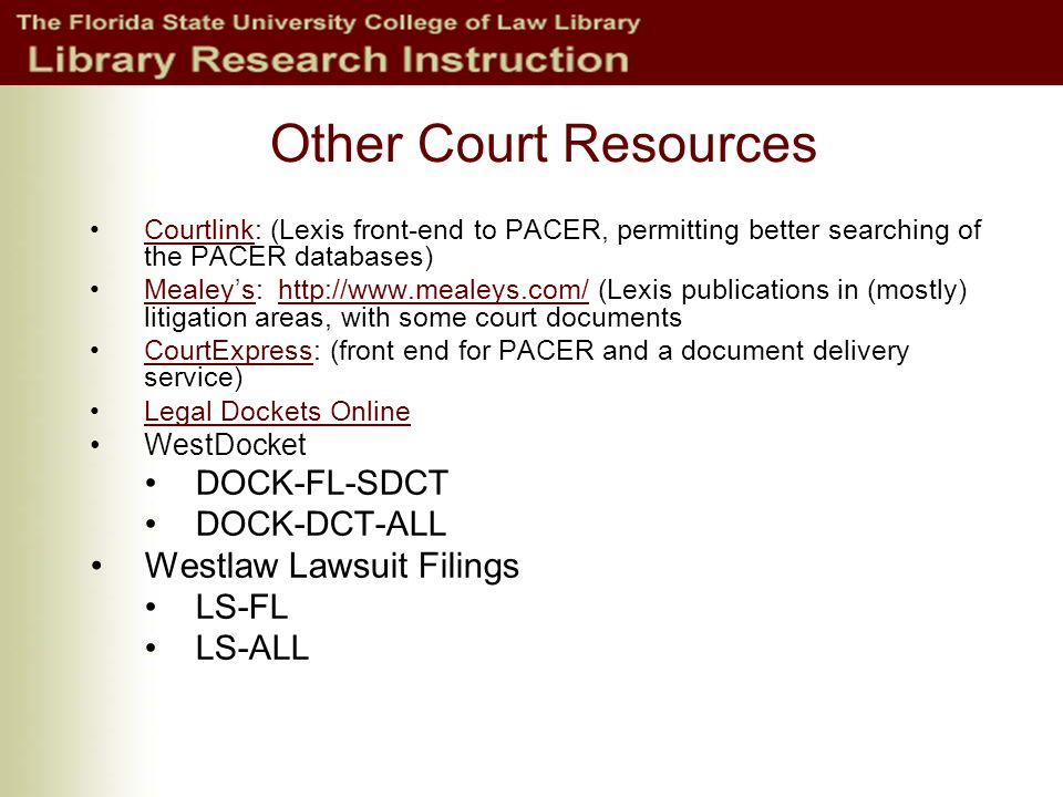 Other Court Resources Courtlink: (Lexis front-end to PACER, permitting better searching of the PACER databases)Courtlink Mealey's: http://www.mealeys.com/ (Lexis publications in (mostly) litigation areas, with some court documentsMealey'shttp://www.mealeys.com/ CourtExpress: (front end for PACER and a document delivery service)CourtExpress Legal Dockets Online WestDocket DOCK-FL-SDCT DOCK-DCT-ALL Westlaw Lawsuit Filings LS-FL LS-ALL