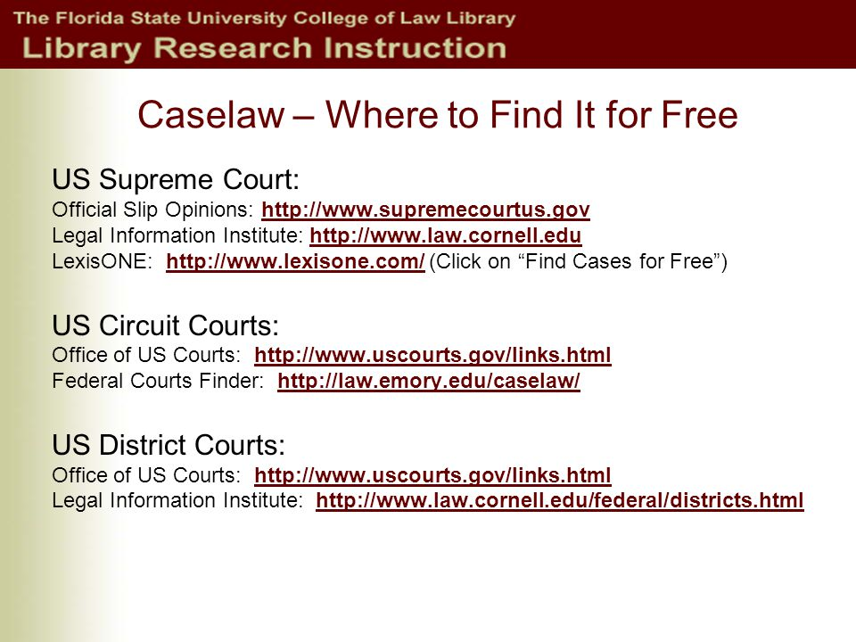 Caselaw – Where to Find It for Free US Supreme Court: Official Slip Opinions: http://www.supremecourtus.govhttp://www.supremecourtus.gov Legal Information Institute: http://www.law.cornell.eduhttp://www.law.cornell.edu LexisONE: http://www.lexisone.com/ (Click on Find Cases for Free )http://www.lexisone.com/ US Circuit Courts: Office of US Courts: http://www.uscourts.gov/links.htmlhttp://www.uscourts.gov/links.html Federal Courts Finder: http://law.emory.edu/caselaw/http://law.emory.edu/caselaw/ US District Courts: Office of US Courts: http://www.uscourts.gov/links.htmlhttp://www.uscourts.gov/links.html Legal Information Institute: http://www.law.cornell.edu/federal/districts.htmlhttp://www.law.cornell.edu/federal/districts.html