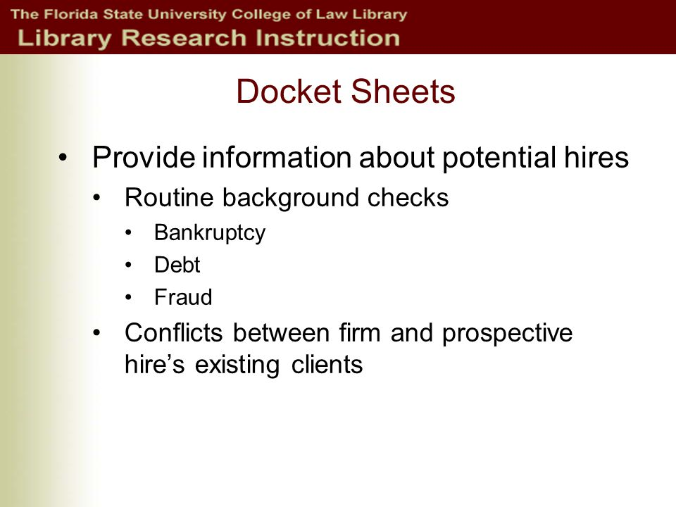 Docket Sheets Provide information about potential hires Routine background checks Bankruptcy Debt Fraud Conflicts between firm and prospective hire's existing clients