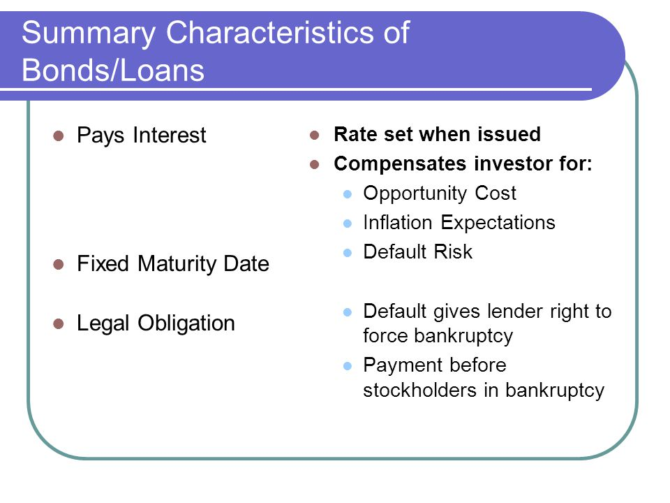 Summary Characteristics of Bonds/Loans Pays Interest Fixed Maturity Date Legal Obligation Rate set when issued Compensates investor for: Opportunity Cost Inflation Expectations Default Risk Default gives lender right to force bankruptcy Payment before stockholders in bankruptcy