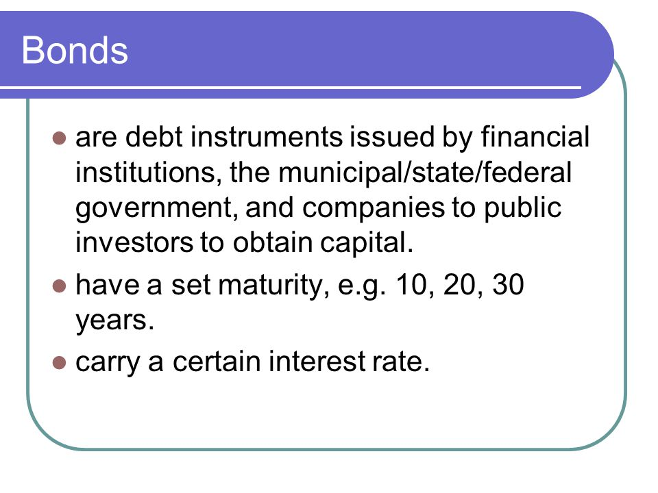 Bonds are debt instruments issued by financial institutions, the municipal/state/federal government, and companies to public investors to obtain capital.