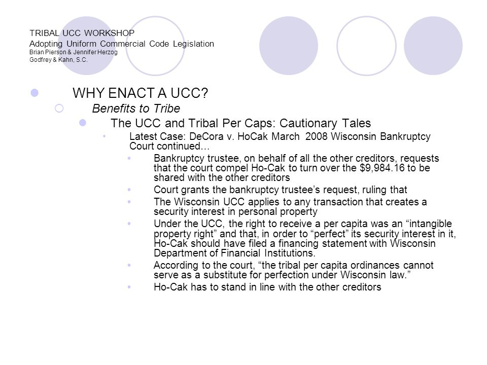 WHY ENACT A UCC?  Benefits to Tribe The UCC and Tribal Per Caps: Cautionary Tales Latest Case: DeCora v. HoCak March 2008 Wisconsin Bankruptcy Court