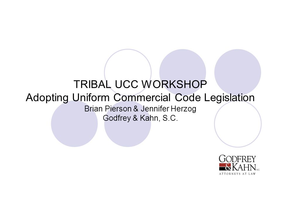 TRIBAL UCC WORKSHOP Adopting Uniform Commercial Code Legislation Brian Pierson & Jennifer Herzog Godfrey & Kahn, S.C.