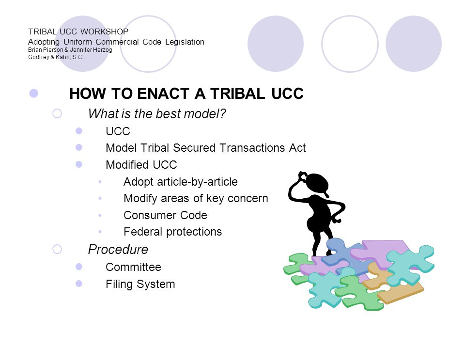 HOW TO ENACT A TRIBAL UCC  What is the best model? UCC Model Tribal Secured Transactions Act Modified UCC Adopt article-by-article Modify areas of ke