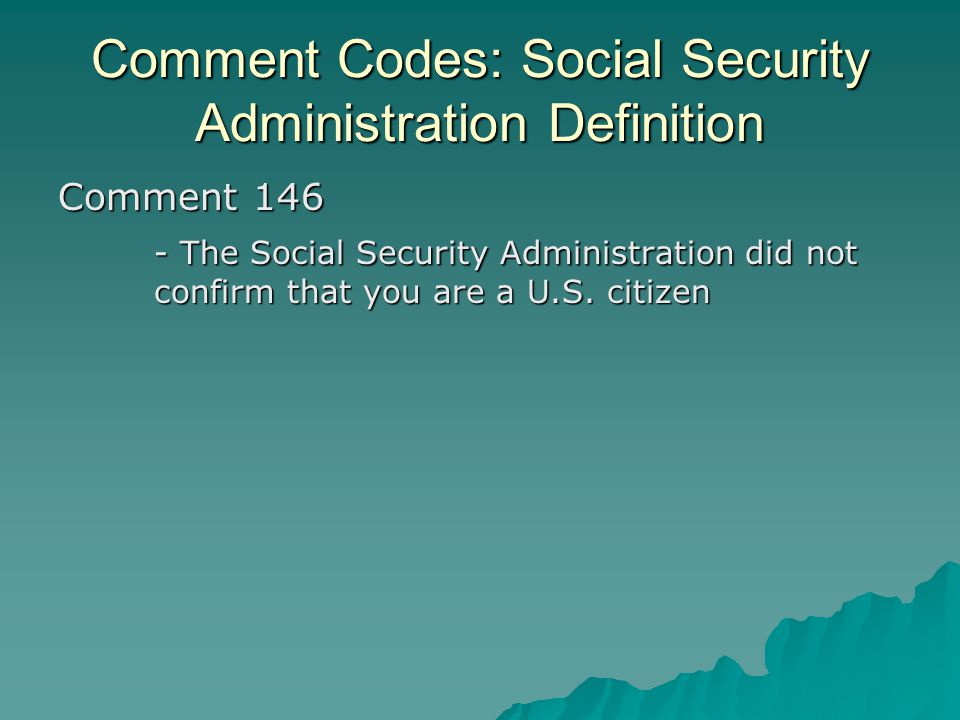 Comment Codes: Social Security Administration Definition Comment 146 - The Social Security Administration did not confirm that you are a U.S. citizen