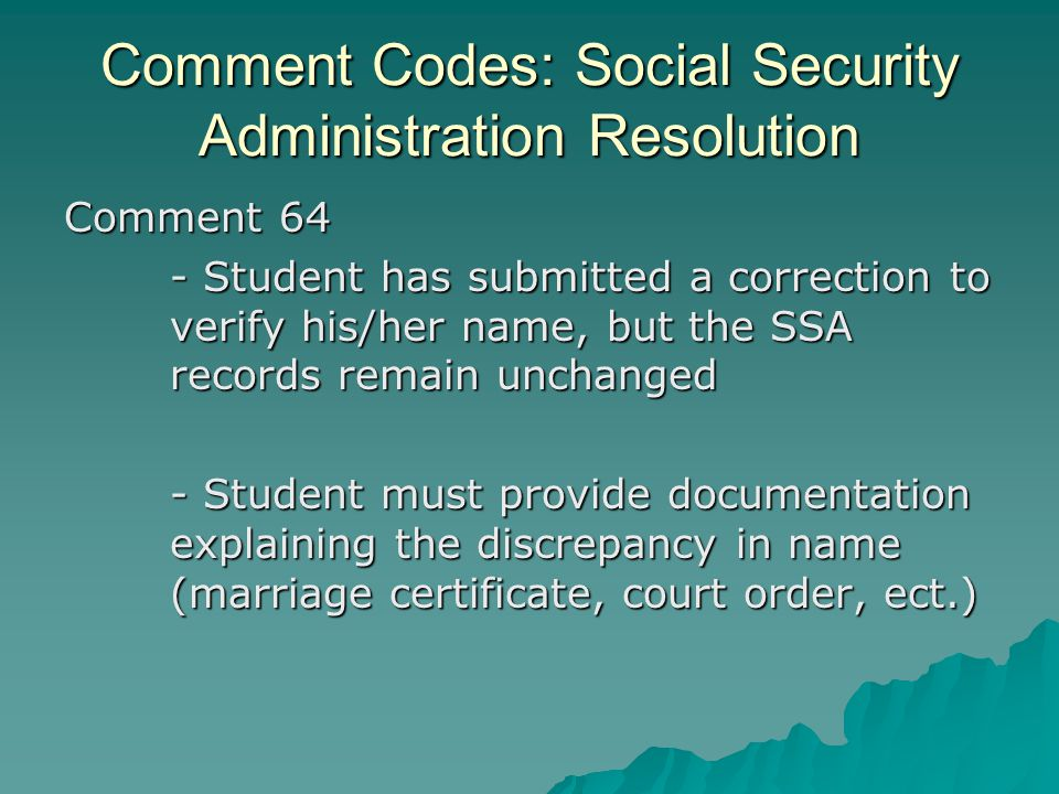 Comment Codes: Social Security Administration Resolution Comment 64 - Student has submitted a correction to verify his/her name, but the SSA records r