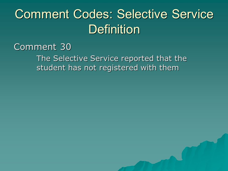 Comment Codes: Selective Service Definition Comment 30 The Selective Service reported that the student has not registered with them