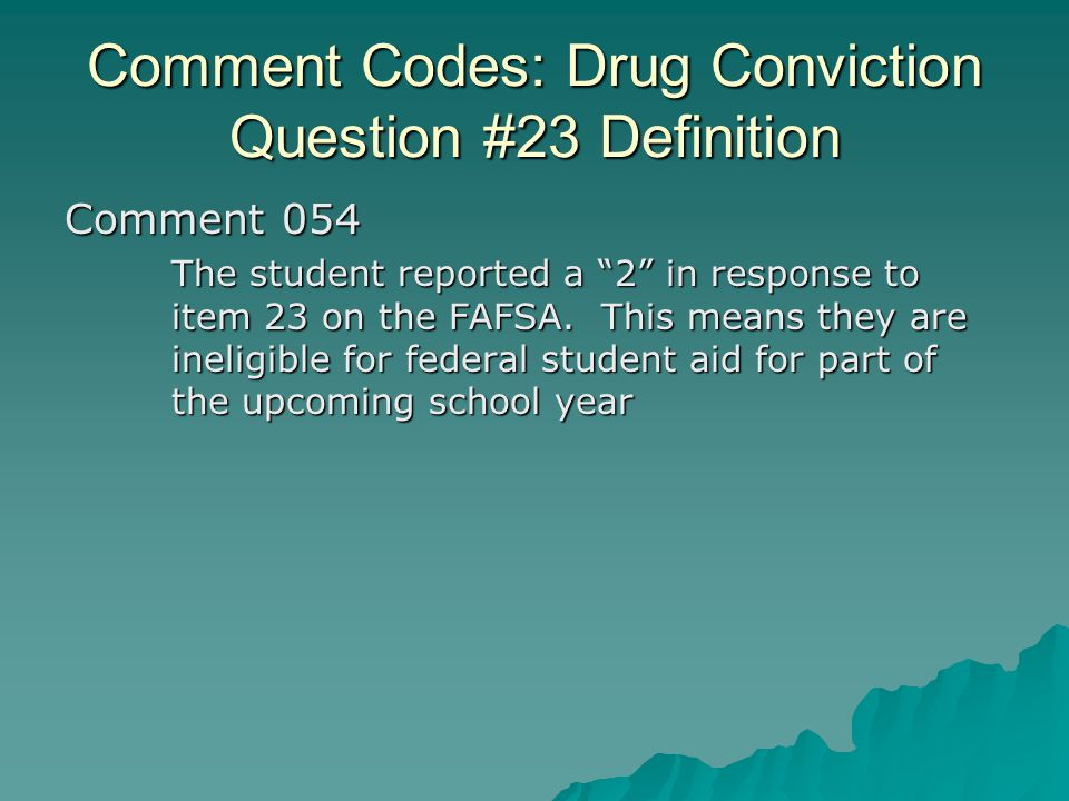 """Comment Codes: Drug Conviction Question #23 Definition Comment 054 The student reported a """"2"""" in response to item 23 on the FAFSA. This means they are"""