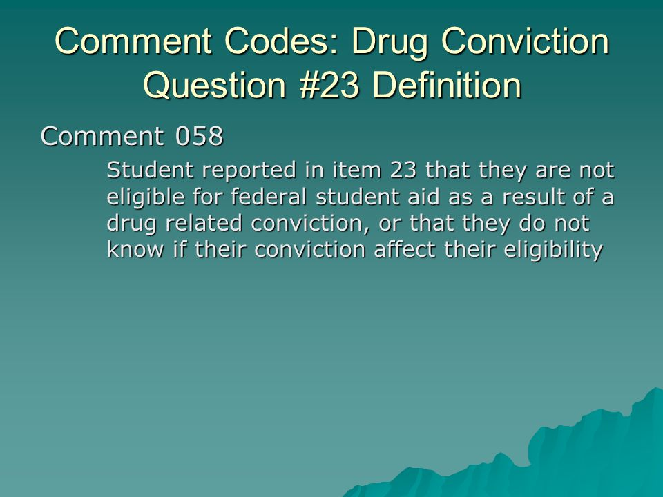 Comment Codes: Drug Conviction Question #23 Definition Comment 058 Student reported in item 23 that they are not eligible for federal student aid as a