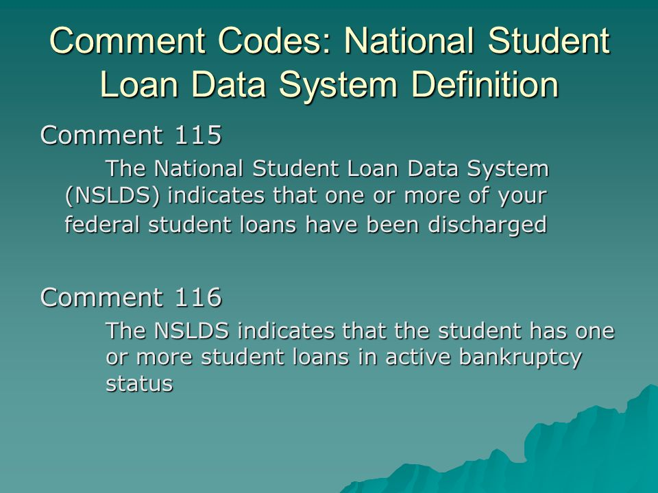 Comment Codes: National Student Loan Data System Definition Comment 115 The National Student Loan Data System (NSLDS) indicates that one or more of yo