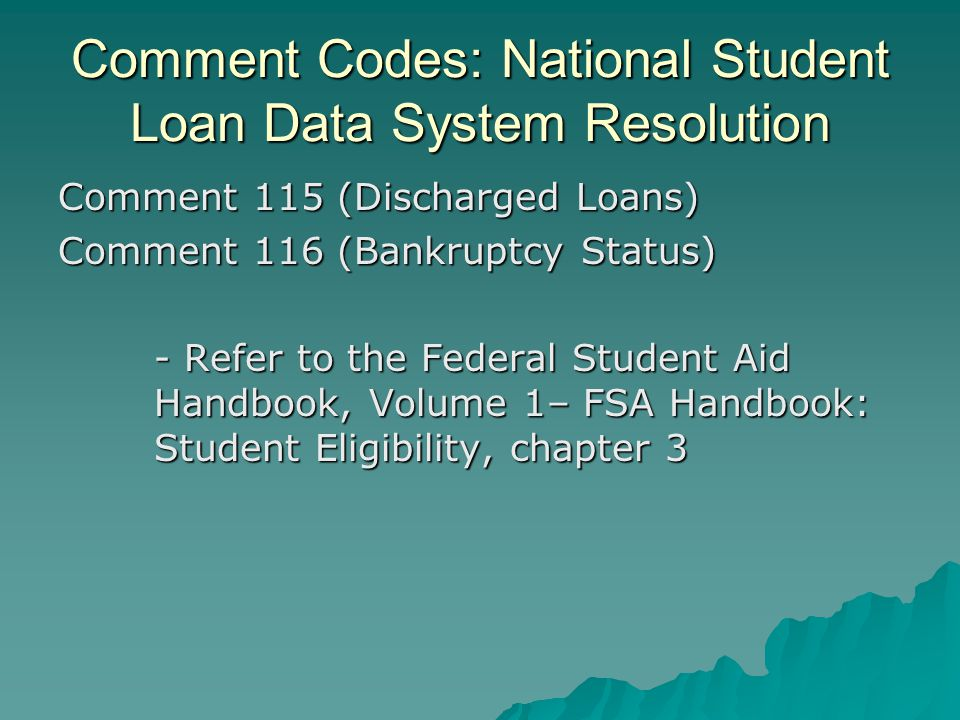 Comment Codes: National Student Loan Data System Resolution Comment 115 (Discharged Loans) Comment 116 (Bankruptcy Status) - Refer to the Federal Stud