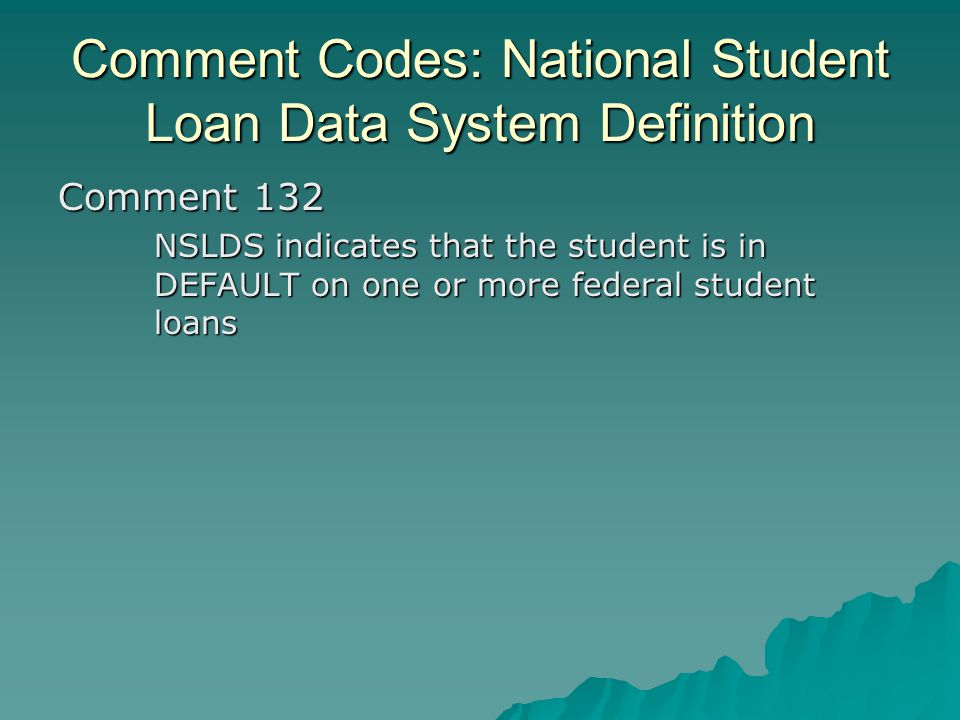 Comment Codes: National Student Loan Data System Definition Comment 132 NSLDS indicates that the student is in DEFAULT on one or more federal student